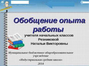 Обобщение опыта работы учителя начальных классов Резниковой Натальи Викторовн