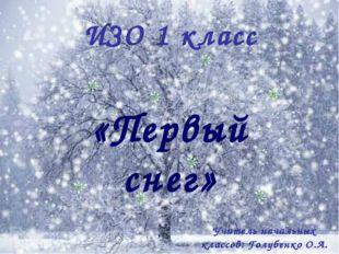 ИЗО 1 класс «Первый снег» Учитель начальных классов: Голубенко О.А.