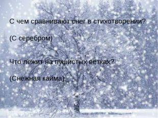 С чем сравнивают снег в стихотворении? Что лежит на пушистых ветках? (С сереб