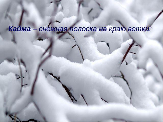 Кайма – снежная полоска на краю ветки.