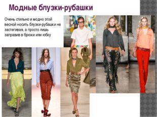 Модные блузки-рубашки Очень стильно и модно этой весной носить блузки-рубашки