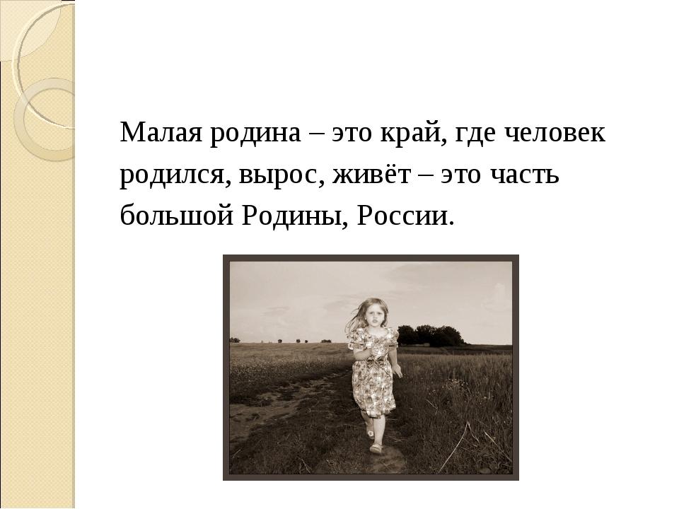 Малая родина – это край, где человек родился, вырос, живёт – это часть большо...