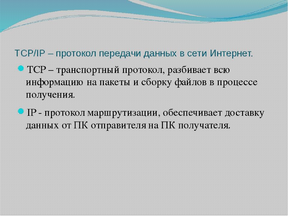 TCP/IP – протокол передачи данных в сети Интернет. TCP – транспортный протоко...