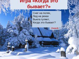 Снег на полях, Лед на реках Вьюга гуляет, Когда это бывает? Игра «Когда это б