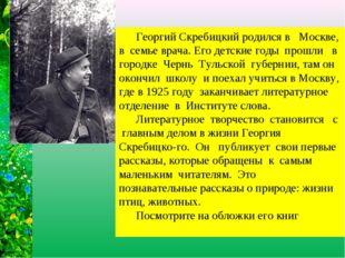 Георгий Скребицкий родился в Москве, в семье врача. Его детские годы прошли