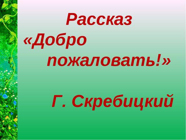 Рассказ «Добро пожаловать!» Г. Скребицкий
