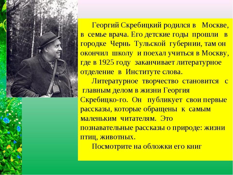 Георгий Скребицкий родился в Москве, в семье врача. Его детские годы прошли...