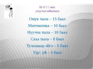 Iii тҮҺҮмэх учуутал ыйытыга Омук тыла – 15 баал Математика – 10 баал Нуучча т