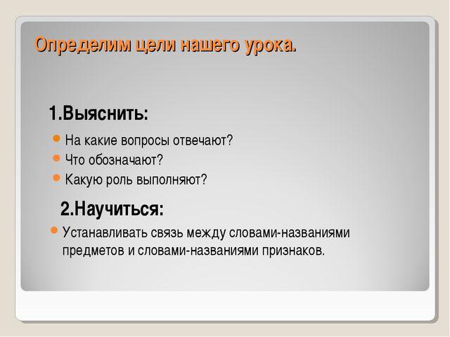 Определим цели нашего урока. 1.Выяснить: На какие вопросы отвечают? Что обозн...