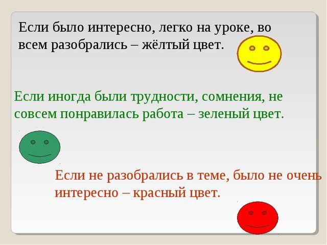 Если было интересно, легко на уроке, во всем разобрались – жёлтый цвет. Если...