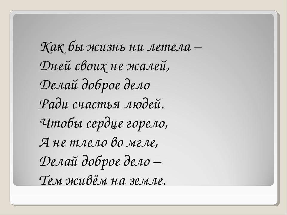 Как бы жизнь ни летела – Дней своих не жалей, Делай доброе дело Ради счастья...