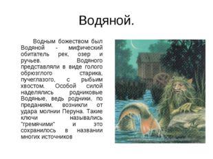 Водяной. Водным божеством был Водяной - мифический обитатель рек, озер и ручь