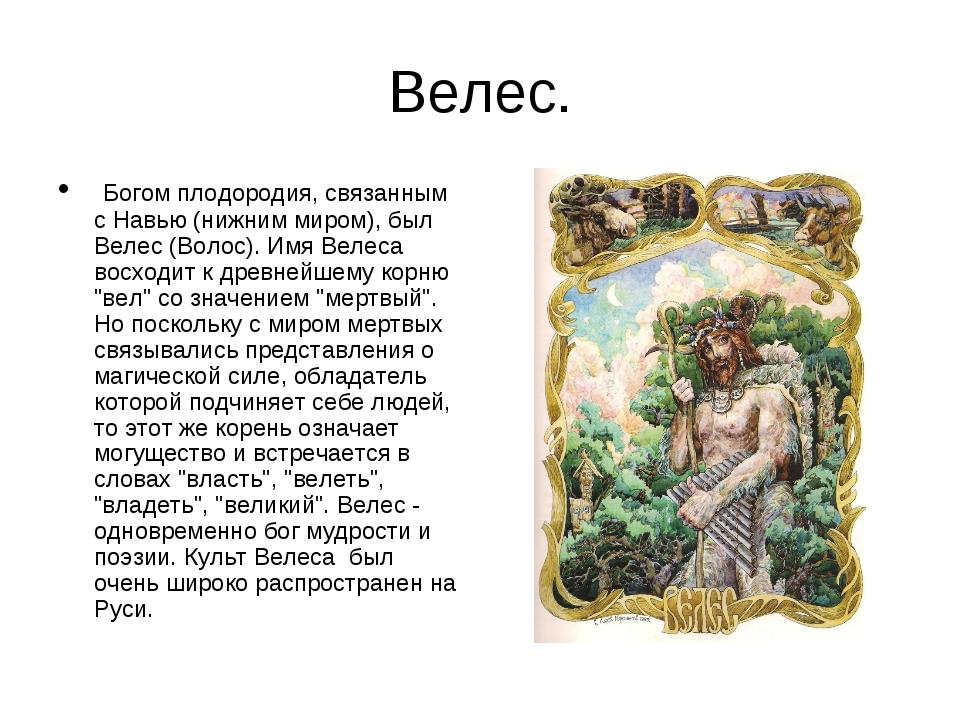 Велес. Богом плодородия, связанным с Навью (нижним миром), был Велес (Волос)....