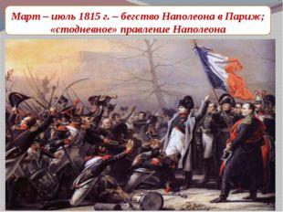 Март – июль 1815 г. – бегство Наполеона в Париж; «стодневное» правление Напол