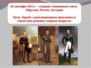 26 сентября 1815 г. – создание Священного союза (Пруссия, Россия, Австрия) Це