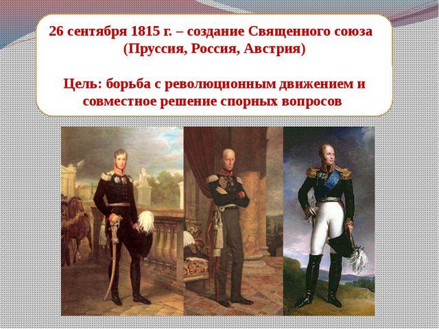 26 сентября 1815 г. – создание Священного союза (Пруссия, Россия, Австрия) Це...