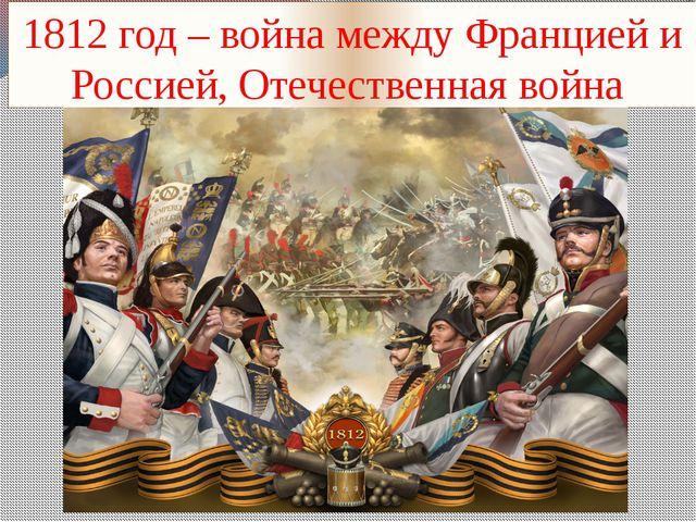 1812 год – война между Францией и Россией, Отечественная война