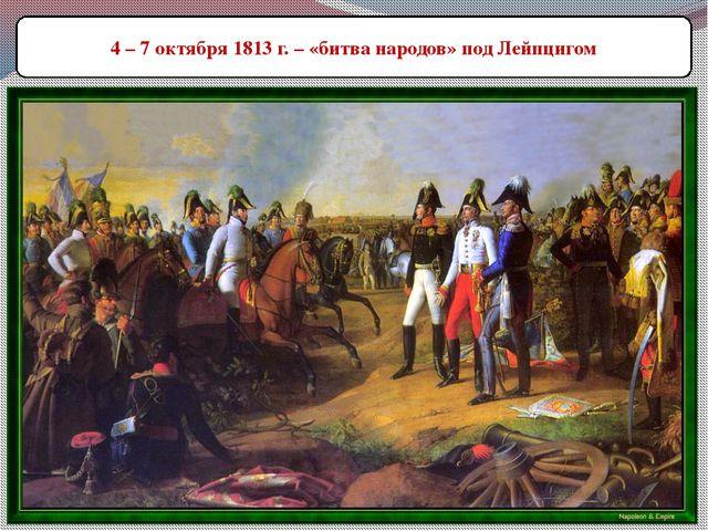 4 – 7 октября 1813 г. – «битва народов» под Лейпцигом