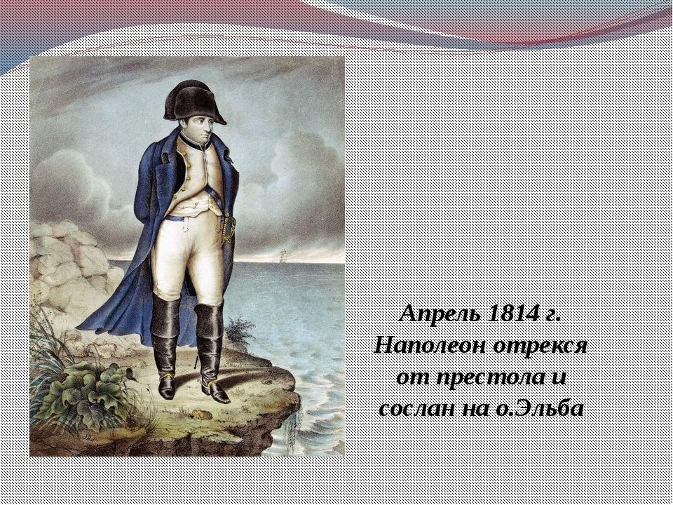 Апрель 1814 г. Наполеон отрекся от престола и сослан на о.Эльба
