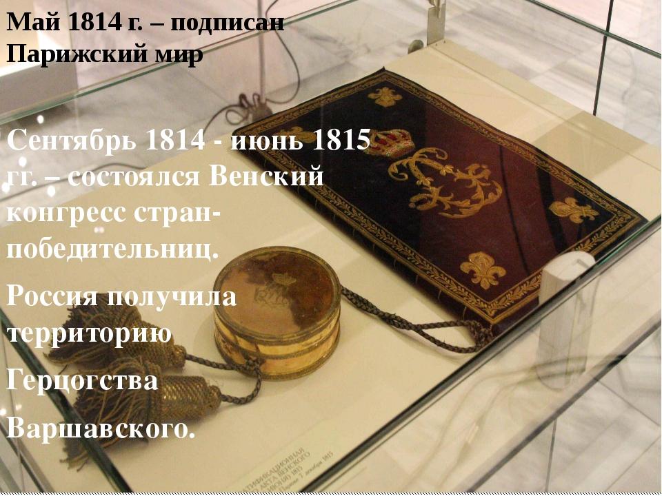 Май 1814 г. – подписан Парижский мир Сентябрь 1814 - июнь 1815 гг. – состоялс...