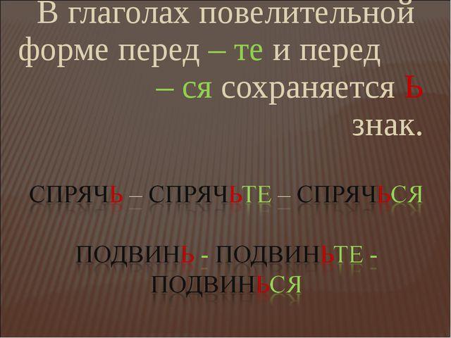 В глаголах повелительной форме перед – те и перед – ся сохраняется Ь знак.