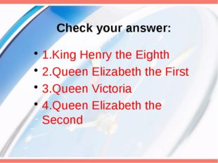 Check your answer: 1.King Henry the Eighth 2.Queen Elizabeth the First 3.Quee