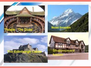 "Theatre ""The Globe"" Mount Snowdon The Edinburgh castle Shakespeare house"