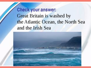Check your answer: Great Britain is washed by the Atlantic Ocean, the North S