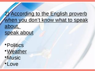 2) According to the English proverb when you don't know what to speak about,