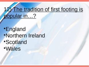 12) The tradition of first footing is popular in…? England Northern Ireland S