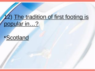 12) The tradition of first footing is popular in…? Scotland