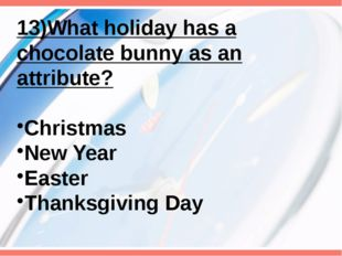 13)What holiday has a chocolate bunny as an attribute? Christmas New Year Eas