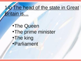 14) The head of the state in Great Britain is… The Queen The prime minister T