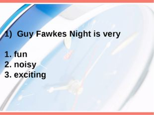 Guy Fawkes Night is very 1. fun 2. noisy 3. exciting
