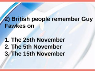 2) British people remember Guy Fawkes on 1. The 25th November 2. The 5th Nove