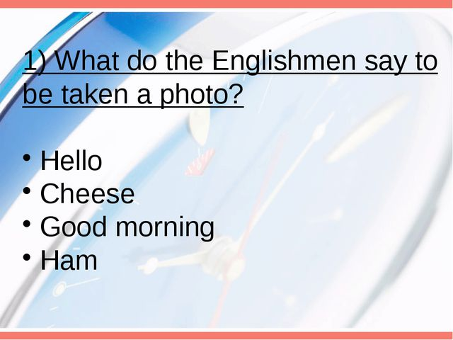 1) What do the Englishmen say to be taken a photo? Hello Cheese Good morning...
