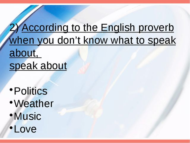 2) According to the English proverb when you don't know what to speak about,...