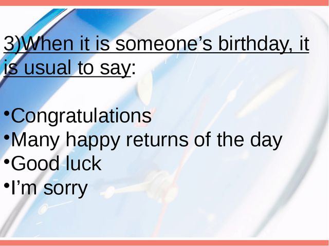 3)When it is someone's birthday, it is usual to say: Congratulations Many hap...