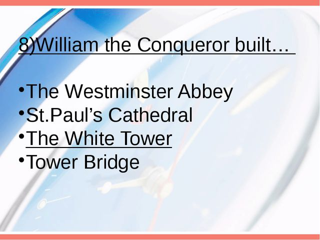 8)William the Conqueror built… The Westminster Abbey St.Paul's Cathedral The...