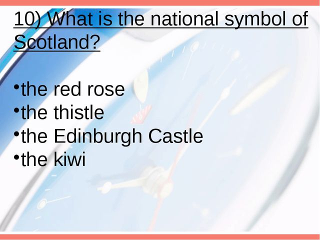 10) What is the national symbol of Scotland? the red rose the thistle the Edi...
