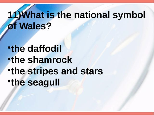 11)What is the national symbol of Wales? the daffodil the shamrock the stripe...