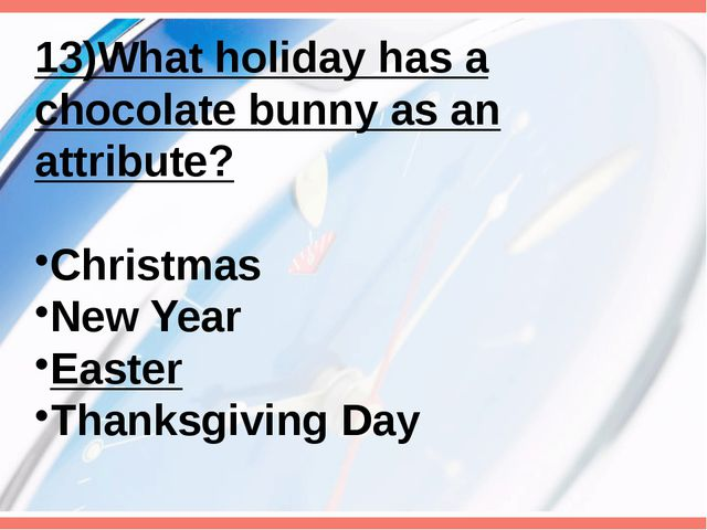 13)What holiday has a chocolate bunny as an attribute? Christmas New Year Eas...