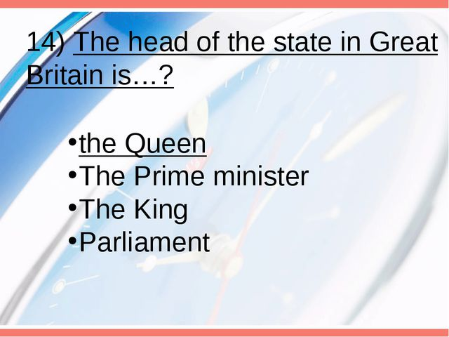 14) The head of the state in Great Britain is…? the Queen The Prime minister...
