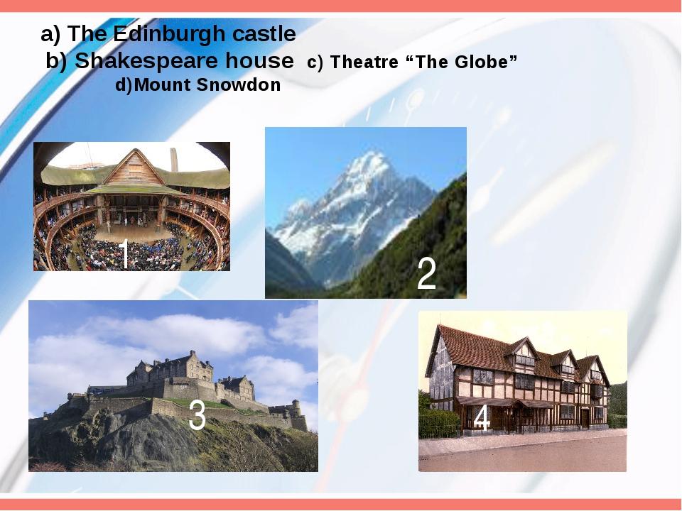 "a) The Edinburgh castle b) Shakespeare house c) Theatre ""The Globe"" d)Mount..."