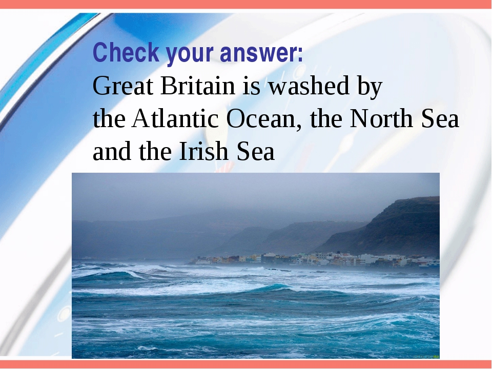 Check your answer: Great Britain is washed by the Atlantic Ocean, the North S...