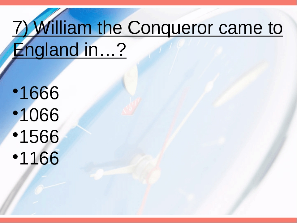 7) William the Conqueror came to England in…? 1666 1066 1566 1166