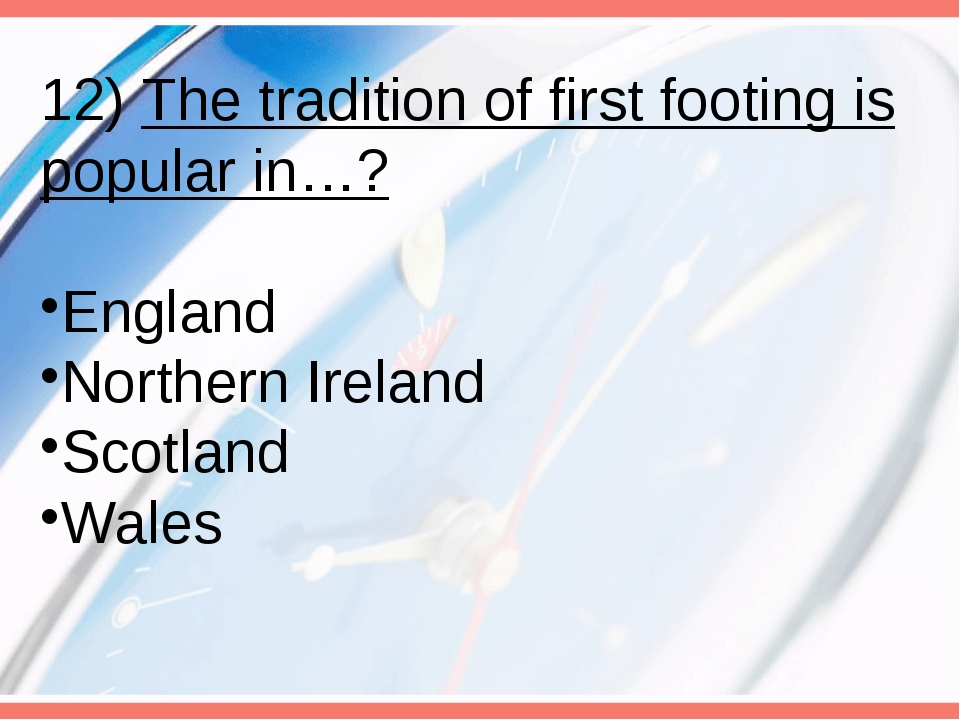 12) The tradition of first footing is popular in…? England Northern Ireland S...