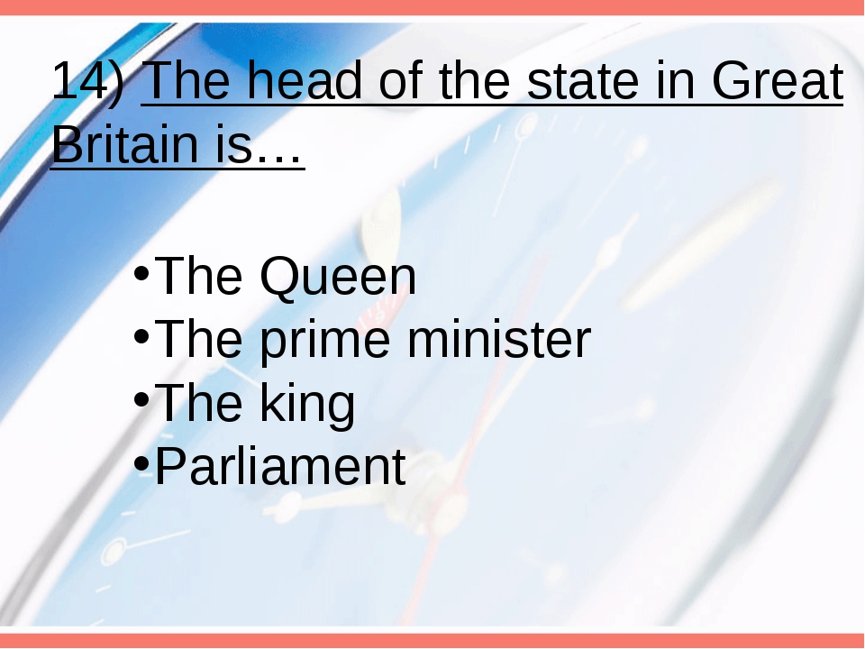 14) The head of the state in Great Britain is… The Queen The prime minister T...