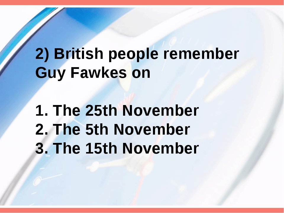 2) British people remember Guy Fawkes on 1. The 25th November 2. The 5th Nove...