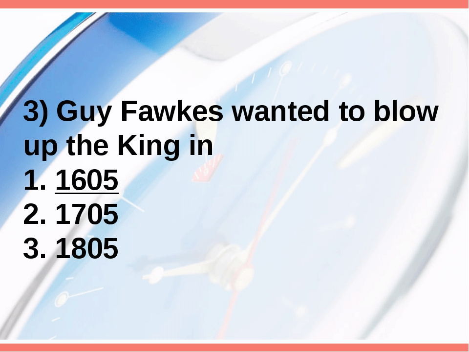 3) Guy Fawkes wanted to blow up the King in 1. 1605 2. 1705 3. 1805